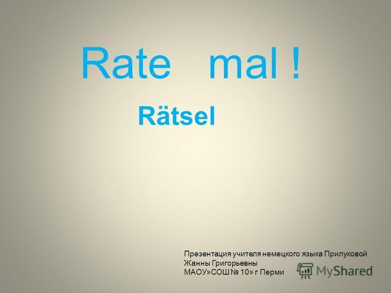Rätsel Rate mal ! Презентация учителя немецкого языка Прилуковой Жанны Григорьевны МАОУ»СОШ 10» г Перми