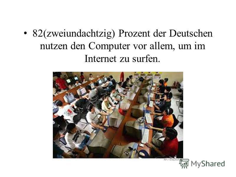 82(zweiundachtzig) Prozent der Deutschen nutzen den Computer vor allem, um im Internet zu surfen.