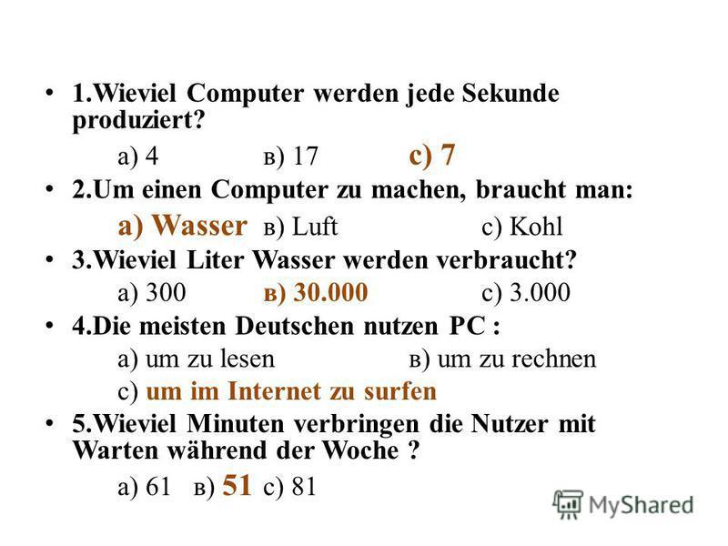 1.Wieviel Computer werden jede Sekunde produziert? а) 4в) 17 с) 7 2.Um einen Computer zu machen, braucht man: а) Wasser в) Luftс) Kohl 3.Wieviel Liter Wasser werden verbraucht? а) 300 в) 30.000 с) 3.000 4.Die meisten Deutschen nutzen PC : а) um zu le