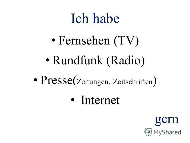 Ich habe Fernsehen (TV) Rundfunk (Radio) Presse( Zeitungen, Zeitschriften ) Internet gern