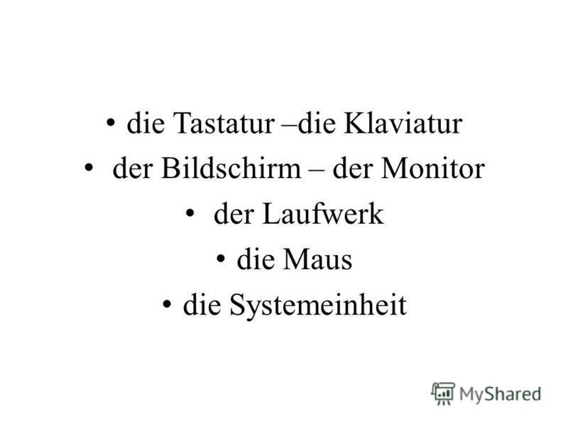 die Tastatur –die Klaviatur der Bildschirm – der Monitor der Laufwerk die Maus die Systemeinheit