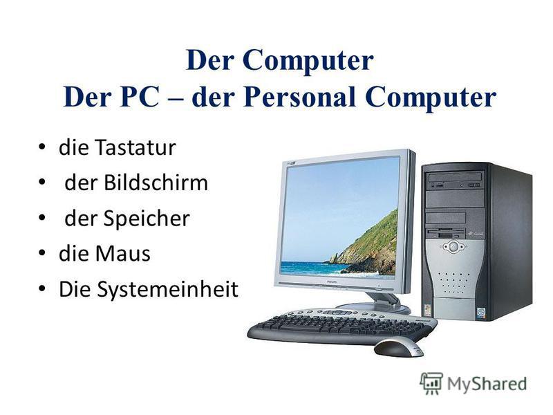 Der Computer Der PC – der Personal Computer die Tastatur der Bildschirm der Speicher die Maus Die Systemeinheit