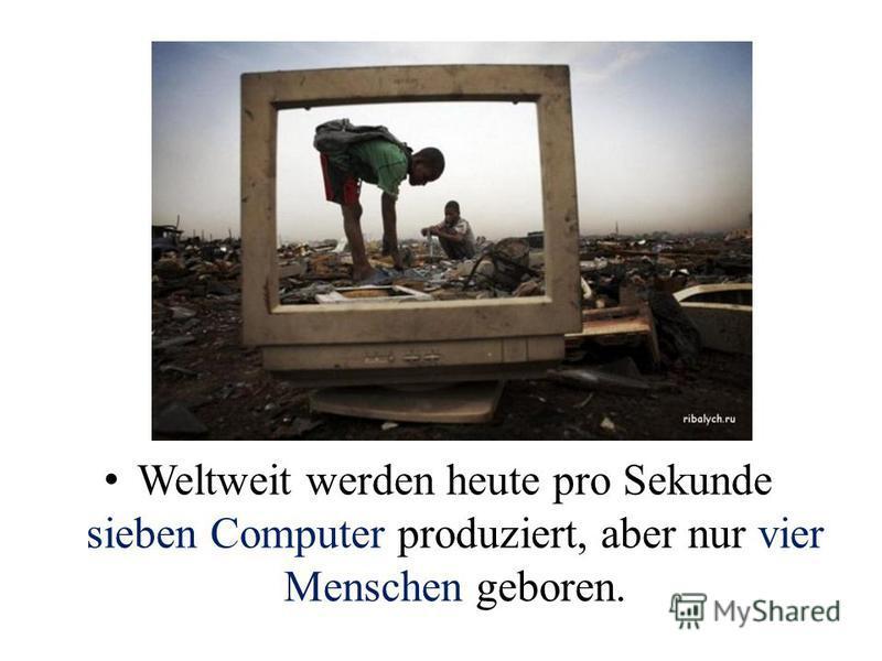 Weltweit werden heute pro Sekunde sieben Computer produziert, aber nur vier Menschen geboren.