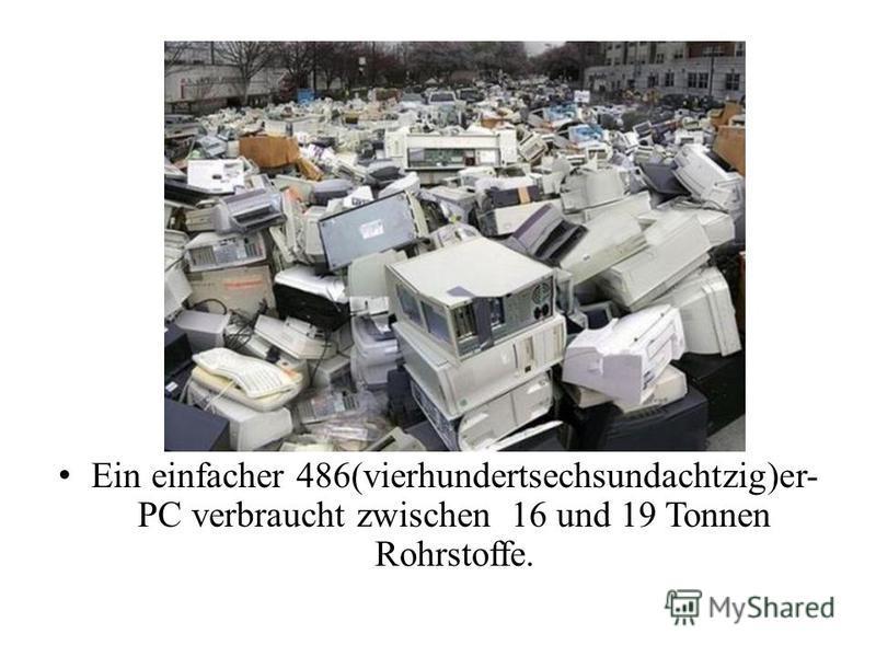 Ein einfacher 486(vierhundertsechsundachtzig)er- PC verbraucht zwischen 16 und 19 Tonnen Rohrstoffe.
