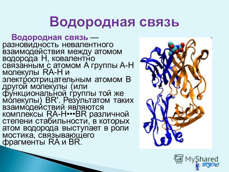 Водородная связь разновидность не валентного взаимодействия между атомом водорода H, ковалентно связаннам с атомом A группы A-H молекулы RA-H и электроотрицательнам атомом B другой молекулы (или функциональной группы той же молекулы) BR'. Результатом