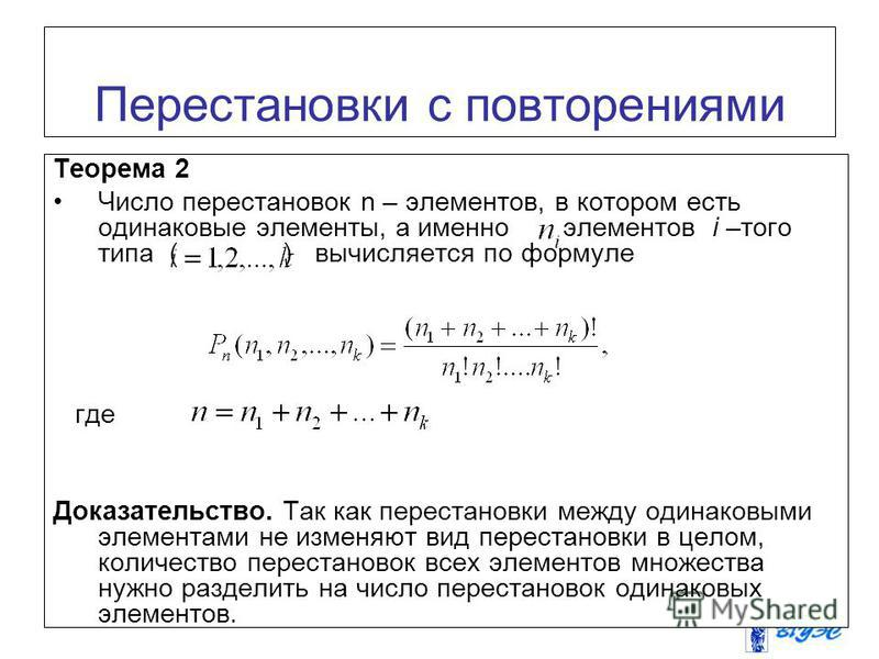 Перестановки с повторениями Теорема 2 Число перестановок n – элементов, в котором есть одинаковые элементы, а именно элементов i –того типа ( ) вычисляется по формуле где Доказательство. Так как перестановки между одинаковыми элементами не изменяют в