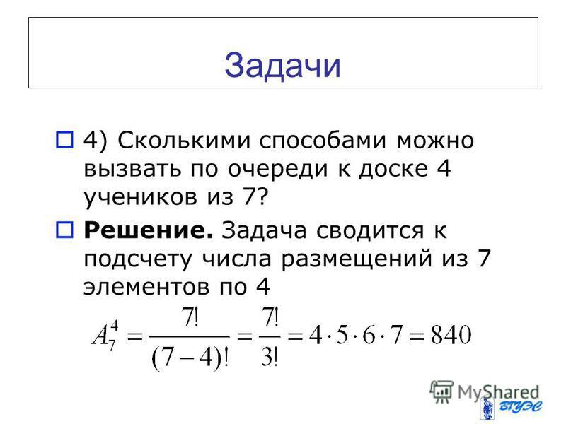 Задачи 4) Сколькими способами можно вызвать по очереди к доске 4 учеников из 7? Решение. Задача сводится к подсчету числа размещений из 7 элементов по 4