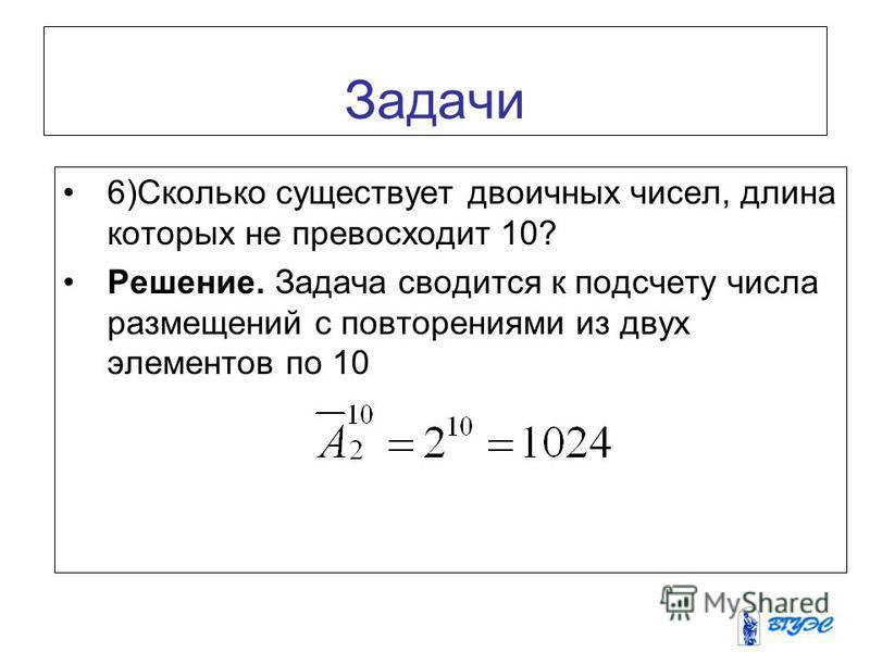 Задачи 6)Сколько существует двоичных чисел, длина которых не превосходит 10? Решение. Задача сводится к подсчету числа размещений с повторениями из двух элементов по 10