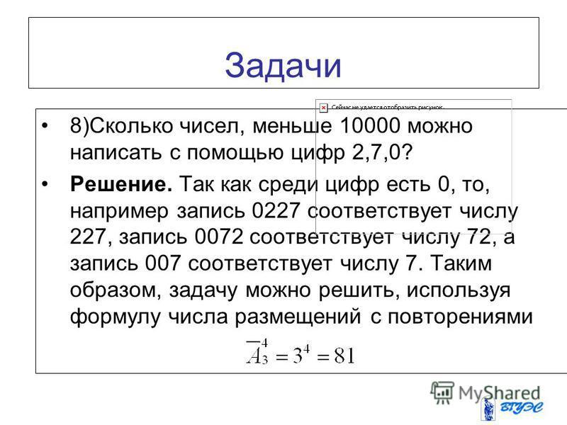 Задачи 8)Сколько чисел, меньше 10000 можно написать с помощью цифр 2,7,0? Решение. Так как среди цифр есть 0, то, например запись 0227 соответствует числу 227, запись 0072 соответствует числу 72, а запись 007 соответствует числу 7. Таким образом, зад