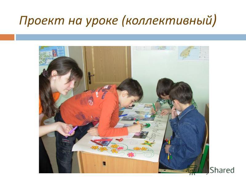 Проект на уроке ( коллективный )