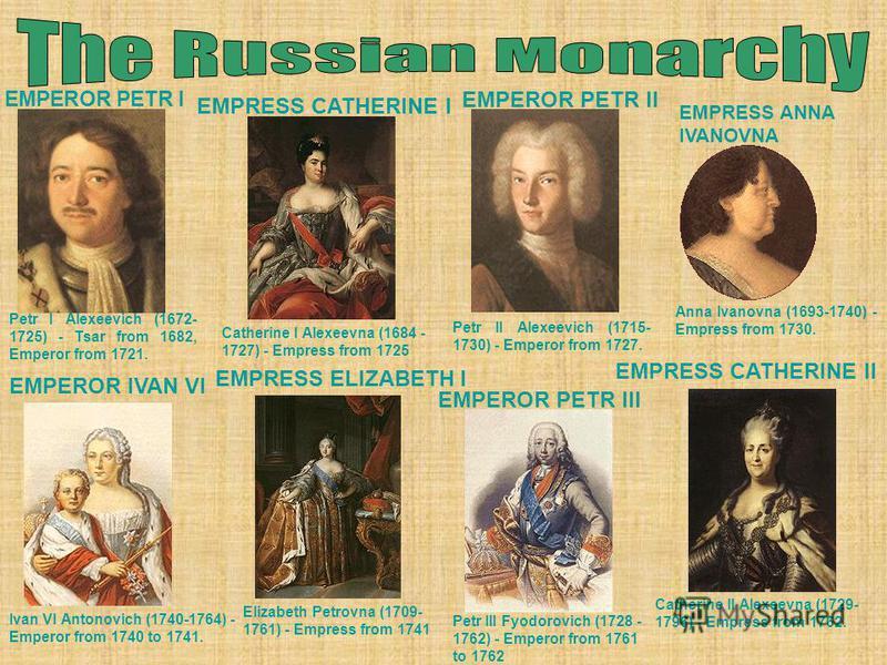 EMPEROR PETR I Petr I Alexeevich (1672- 1725) - Tsar from 1682, Emperor from 1721. EMPRESS CATHERINE I Catherine I Alexeevna (1684 - 1727) - Empress from 1725 EMPEROR PETR II Petr II Alexeevich (1715- 1730) - Emperor from 1727. EMPRESS ANNA IVANOVNA