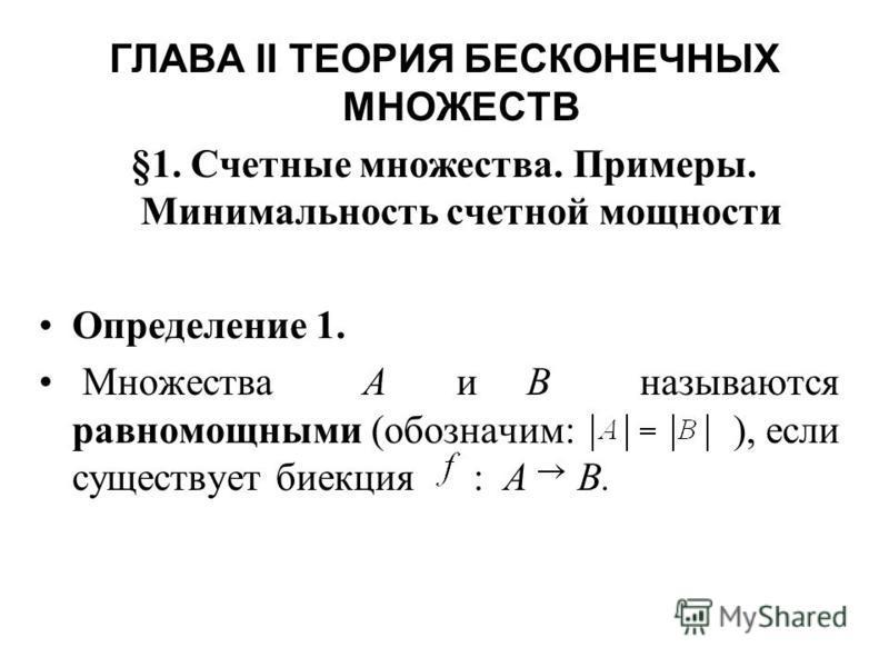 ГЛАВА II ТЕОРИЯ БЕСКОНЕЧНЫХ МНОЖЕСТВ §1. Счетные множества. Примеры. Минимальность счетной мощности Определение 1. Множества А и В называются равномощными (обозначим: ), если существует биекция : А В.