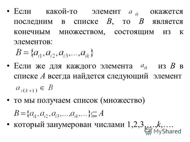 Если какой-то элемент окажется последним в списке В, то В является конечным множеством, состоящим из к элементов: Если же для каждого элемента из В в списке А всегда найдется следующий элемент то мы получаем список (множество) который занумерован чис
