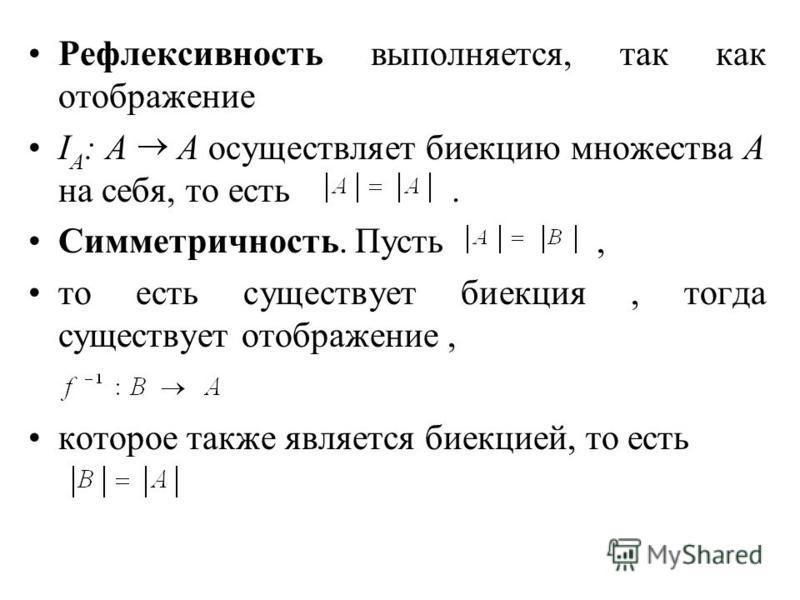 Рефлексивность выполняется, так как отображение I A : A A осуществляет биекцию множества А на себя, то есть. Симметричность. Пусть, то есть существует биекция, тогда существует отображение, которое также является биекцией, то есть