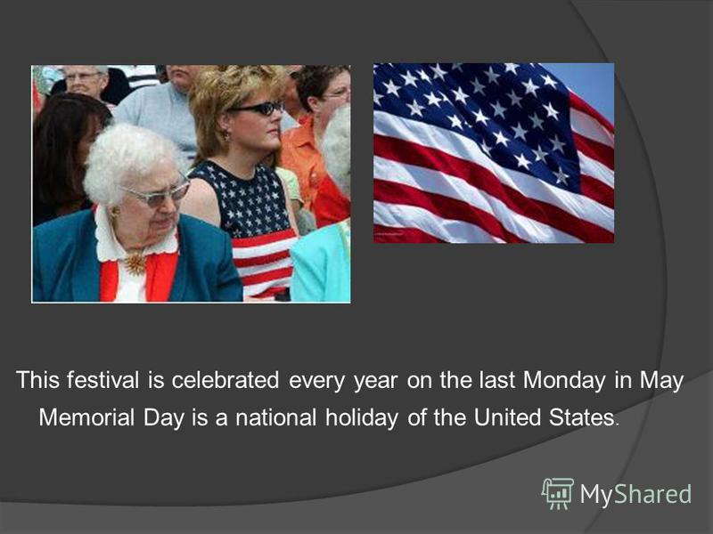 Memorial Day is a national holiday of the United States. This festival is celebrated every year on the last Monday in May
