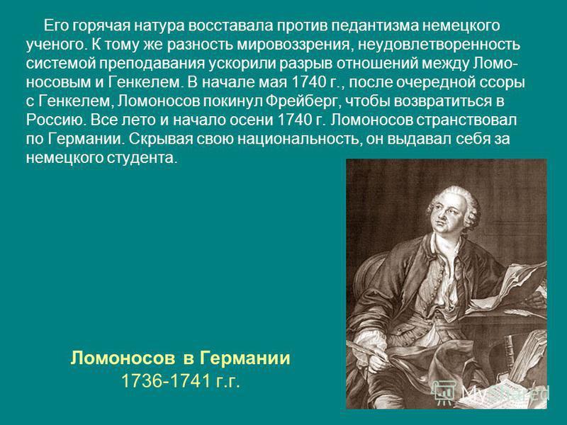 Ломоносов в Германии 1736-1741 г.г. Его горячая натура восставала против педантизма немецкого ученого. К тому же разность мировоззрения, неудовлетворенность системой преподавания ускорили разрыв отношений между Ломо- носовым и Генкелем. В начале мая