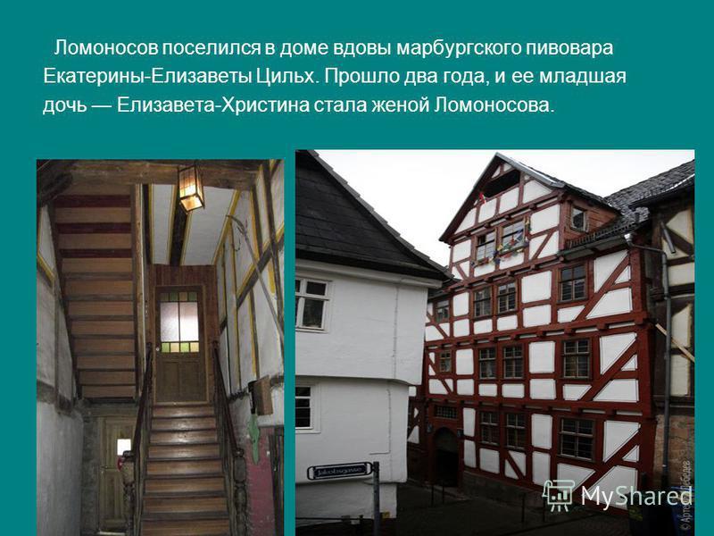 Ломоносов поселился в доме вдовы марбургского пивовара Екатерины-Елизаветы Цильх. Прошло два года, и ее младшая дочь Елизавета-Христина стала женой Ломоносова.