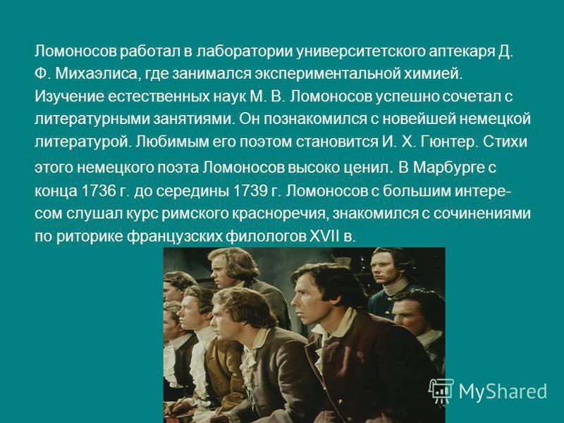 Ломоносов работал в лаборатории университетского аптекаря Д. Ф. Михаэлиса, где занимался экспериментальной химией. Изучение естественных наук М. В. Ломоносов успешно сочетал с литературными занятиями. Он познакомился с новейшей немецкой литературой.