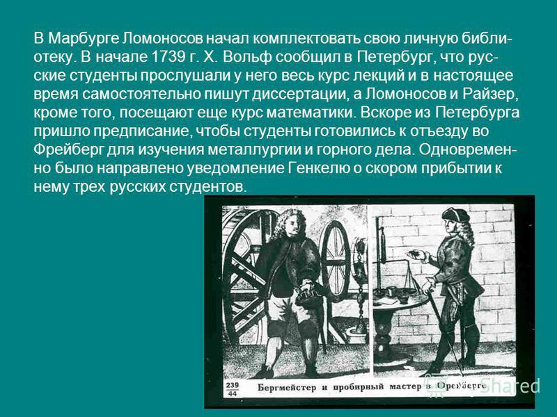 В Марбурге Ломоносов начал комплектовать свою личную библиотеку. В начале 1739 г. X. Вольф сообщил в Петербург, что русские студенты прослушали у него весь курс лекций и в настоящее время самостоятельно пишут диссертации, а Ломоносов и Райзер, кроме