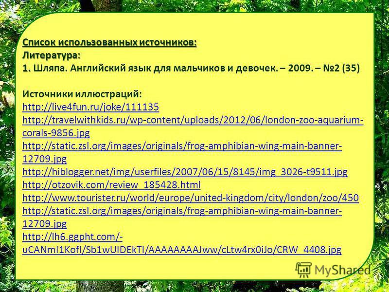 Список использованных источников: Литература: 1. 1. Шляпа. Английский язык для мальчиков и девочек. – 2009. – 2 (35) Источники иллюстраций: http://live4fun.ru/joke/111135 http://travelwithkids.ru/wp-content/uploads/2012/06/london-zoo-aquarium- corals