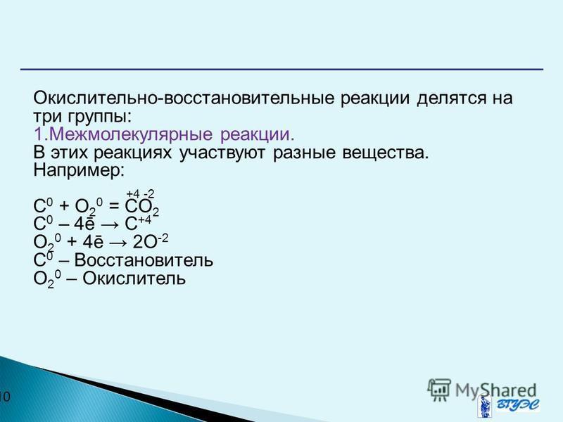 10 Окислительно-восстановительные реакции делятся на три группы: 1. Межмолекулярные реакции. В этих реакциях участвуют разные вещества. Например: +4 -2 C 0 + O 2 0 = CO 2 C 0 – 4ē C +4 O 2 0 + 4ē 2O -2 C 0 – Восстановитель O 2 0 – Окислитель