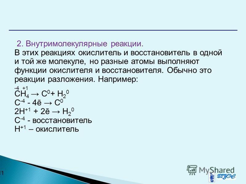 11 2. Внутримолекулярные реакции. В этих реакциях окислитель и восстановитель в одной и той же молекуле, но разные атомы выполняют функции окислителя и восстановителя. Обычно это реакции разложения. Например: -4 +1 CH 4 C 0 + H 2 0 C -4 - 4ē C 0 2H +