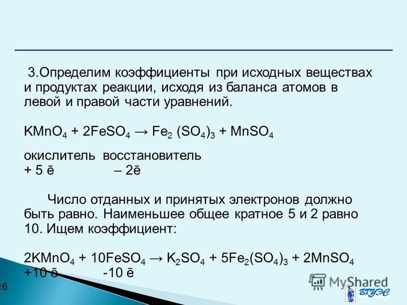16 3. Определим коэффициенты при исходных веществах и продуктах реакции, исходя из баланса атомов в левой и правой части уравнений. KMnO 4 + 2FeSO 4 Fe 2 (SO 4 ) 3 + MnSO 4 окислитель восстановитель + 5 ē – 2ē Число отданных и принятых электронов дол