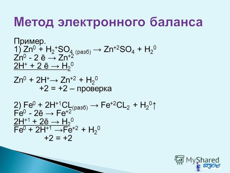 Пример. 1) Zn 0 + H 2 + SO 4 (разб) Zn +2 SO 4 + H 2 0 Zn 0 - 2 ē Zn +2 2H + + 2 ē H 2 0 Zn 0 + 2H + Zn +2 + H 2 0 +2 = +2 – проверка 2) Fe 0 + 2H +1 CL (разб) Fe +2 CL 2 + H 2 0 Fe 0 - 2ē Fe +2 2H +1 + 2ē H 2 0 Fe 0 + 2H +1 Fe +2 + H 2 0 +2 = +2