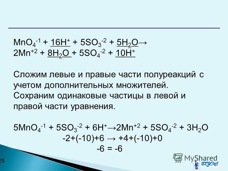 29 MnO 4 -1 + 16H + + 5SO 3 -2 + 5H 2 O 2Mn +2 + 8H 2 O + 5SO 4 -2 + 10H + Сложим левые и правые части полуреакций с учетом дополнительных множителей. Сохраним одинаковые частицы в левой и правой части уравнения. 5MnO 4 -1 + 5SO 3 -2 + 6H + 2Mn +2 +