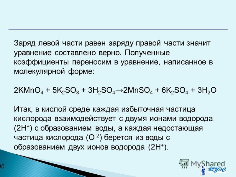 30 Заряд левой части равен заряду правой части значит уравнение составлено верно. Полученные коэффициенты переносим в уравнение, написанное в молекулярной форме: 2KMnO 4 + 5K 2 SO 3 + 3H 2 SO 42MnSO 4 + 6K 2 SO 4 + 3H 2 O Итак, в кислой среде каждая