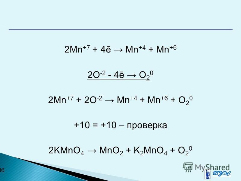 36 2Mn +7 + 4ē Mn +4 + Mn +6 2O -2 - 4ē O 2 0 2Mn +7 + 2O -2 Mn +4 + Mn +6 + O 2 0 +10 = +10 – проверка 2KMnO 4 MnO 2 + K 2 MnO 4 + O 2 0