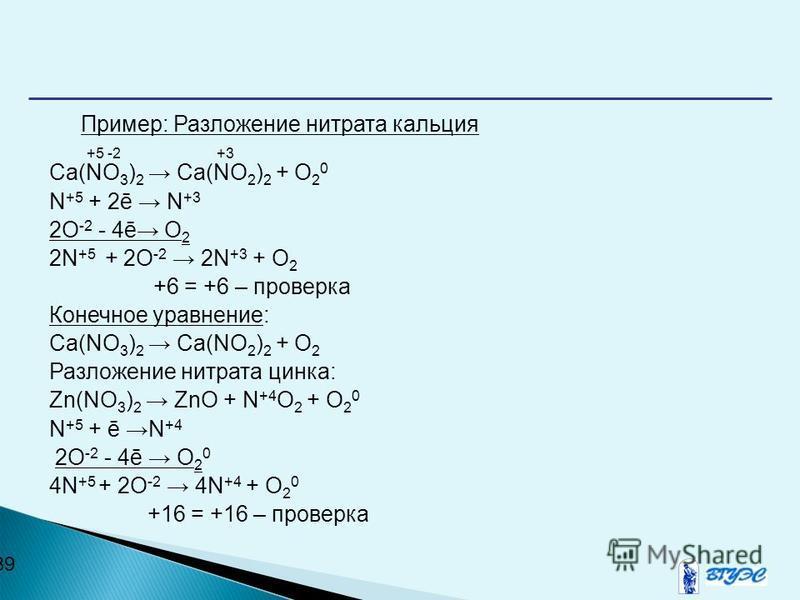 39 Пример: Разложение нитрата кальция +5 -2 +3 Ca(NO 3 ) 2 Ca(NO 2 ) 2 + O 2 0 N +5 + 2ē N +3 2O -2 - 4ē O 2 2N +5 + 2O -2 2N +3 + O 2 +6 = +6 – проверка Конечное уравнение: Ca(NO 3 ) 2 Ca(NO 2 ) 2 + O 2 Разложение нитрата цинка: Zn(NO 3 ) 2 ZnO + N