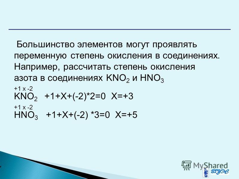 7 Большинство элементов могут проявлять переменную степень окисления в соединениях. Например, рассчитать степень окисления азота в соединениях KNO 2 и HNO 3 +1 x -2 KNO 2 +1+Χ+(-2)*2=0 Χ=+3 +1 x -2 HNO 3 +1+Χ+(-2) *3=0 Χ=+5