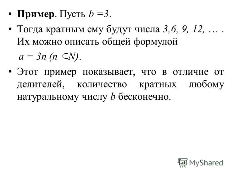 Пример. Пусть b =3. Тогда кратным ему будут числа 3,6, 9, 12, …. Их можно описать общей формулой а = 3n (n N). Этот пример показывает, что в отличие от делителей, количество кратных любому натуральному числу b бесконечно.