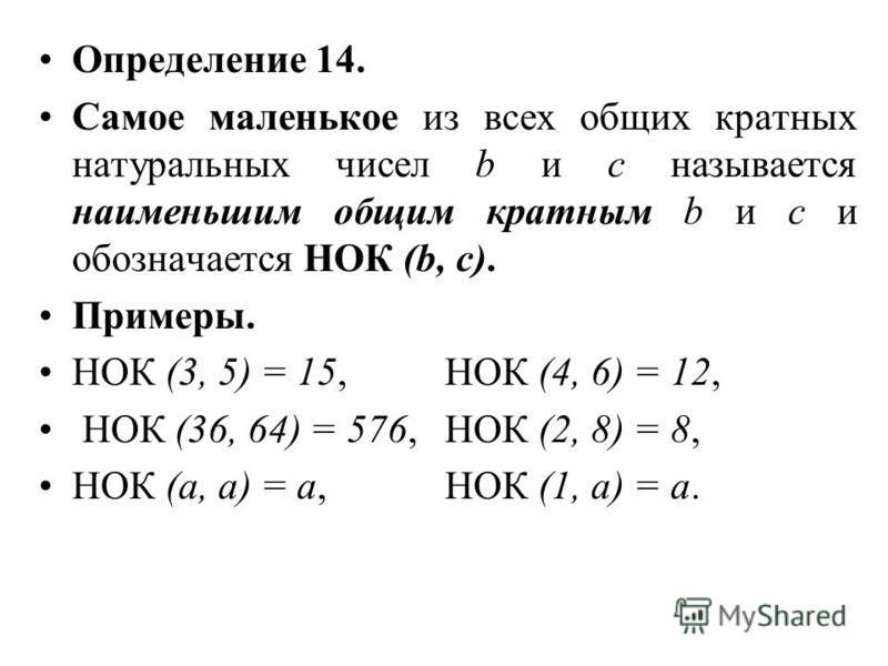 Определение 14. Самое маленькое из всех общих кратных натуральных чисел b и с называется наименьшим общим кратным b и с и обозначается НОК (b, c). Примеры. НОК (3, 5) = 15, НОК (4, 6) = 12, НОК (36, 64) = 576, НОК (2, 8) = 8, НОК (а, а) = а, НОК (1,