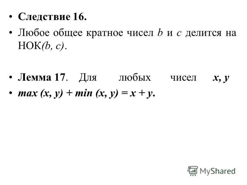 Следствие 16. Любое общее кратное чисел b и с делится на НОК(b, с). Лемма 17. Для любых чисел х, у max (x, y) + min (x, y) = x + y.
