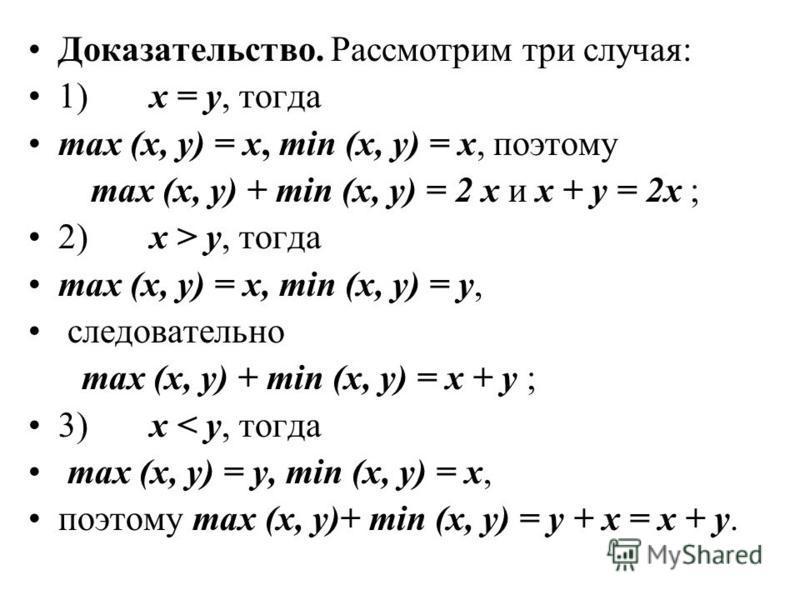 Доказательство. Рассмотрим три случая: 1) х = у, тогда max (x, y) = x, min (x, y) = x, поэтому max (x, y) + min (x, y) = 2 x и х + у = 2 х ; 2) х > у, тогда max (x, y) = x, min (x, y) = y, следовательно max (x, y) + min (x, y) = x + y ; 3) x < y, тог