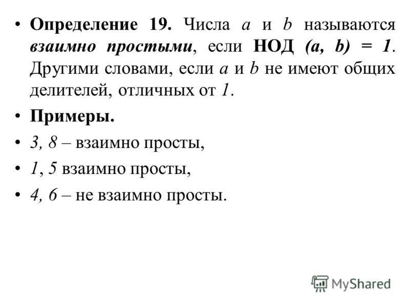 Определение 19. Числа а и b называются взаимно простыми, если НОД (а, b) = 1. Другими словами, если а и b не имеют общих делителей, отличных от 1. Примеры. 3, 8 – взаимно просты, 1, 5 взаимно просты, 4, 6 – не взаимно просты.