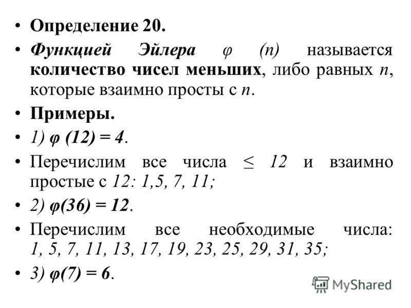 Определение 20. Функцией Эйлера φ (n) называется количество чисел меньших, либо равных n, которые взаимно просты с n. Примеры. 1) φ (12) = 4. Перечислим все числа 12 и взаимно простые с 12: 1,5, 7, 11; 2) φ(36) = 12. Перечислим все необходимые числа: