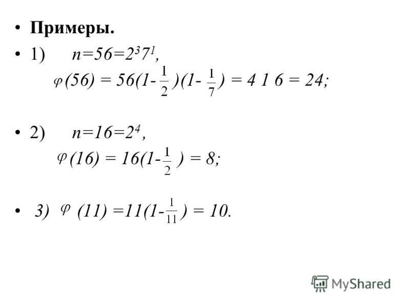 Примеры. 1) n=56=2 3 7 1, (56) = 56(1- )(1- ) = 4 1 6 = 24; 2) n=16=2 4, (16) = 16(1- ) = 8; 3) (11) =11(1- ) = 10.