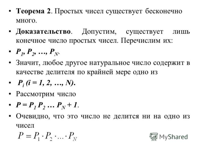 Теорема 2. Простых чисел существует бесконечно много. Доказательство. Допустим, существует лишь конечное число простых чисел. Перечислим их: P 1, Р 2, …, Р N. Значит, любое другое натуральное число содержит в качестве делителя по крайней мере одно из