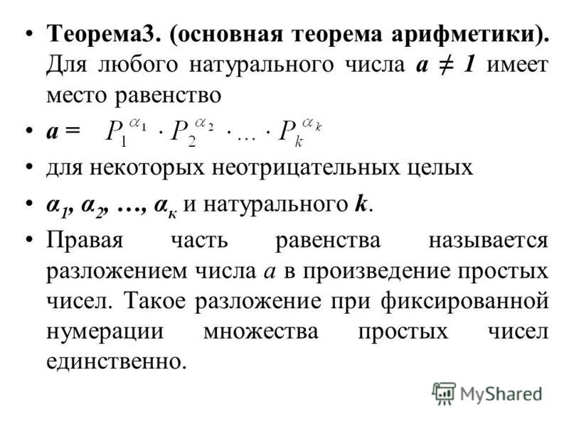 Теорема 3. (основная теорема арифметики). Для любого натурального числа а 1 имеет место равенство а = для некоторых неотрицательных целых α 1, α 2, …, α к и натурального k. Правая часть равенства называется разложением числа а в произведение простых