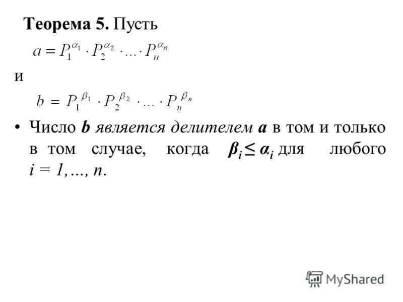 Теорема 5. Пусть и Число b является делителем а в том и только в том случае, когда β i α i для любого i = 1,…, n.