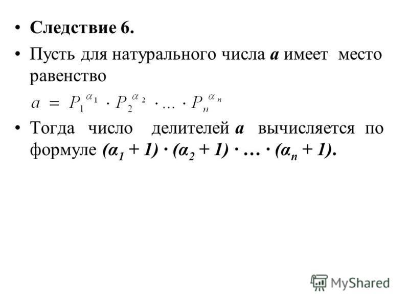 Следствие 6. Пусть для натурального числа а имеет место равенство Тогда число делителей а вычисляется по формуле (α 1 + 1) (α 2 + 1) … (α n + 1).