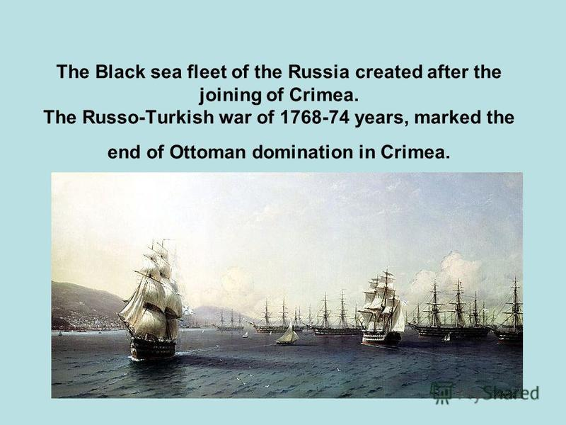 The Black sea fleet of the Russia created after the joining of Crimea. The Russo-Turkish war of 1768-74 years, marked the end of Ottoman domination in Crimea.