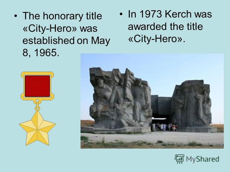 The honorary title «City-Hero» was established on May 8, 1965. In 1973 Kerch was awarded the title «City-Hero».
