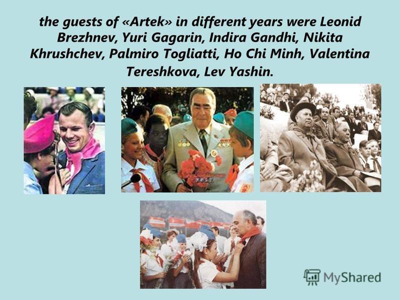 the guests of «Artek» in different years were Leonid Brezhnev, Yuri Gagarin, Indira Gandhi, Nikita Khrushchev, Palmiro Togliatti, Ho Chi Minh, Valentina Tereshkova, Lev Yashin.