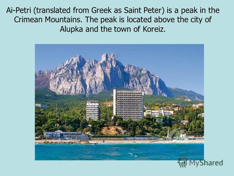 Ai-Petri (translated from Greek as Saint Peter) is a peak in the Crimean Mountains. The peak is located above the city of Alupka and the town of Koreiz.