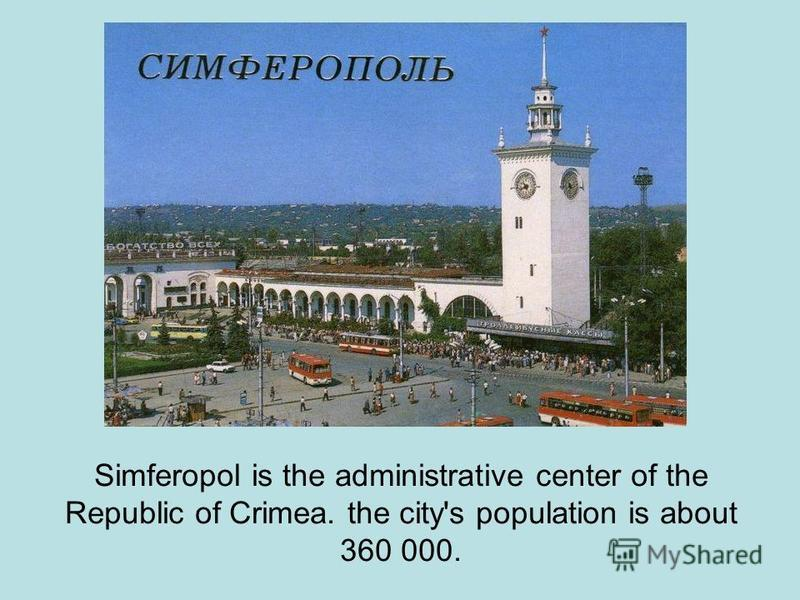 Simferopol is the administrative center of the Republic of Crimea. the city's population is about 360 000.