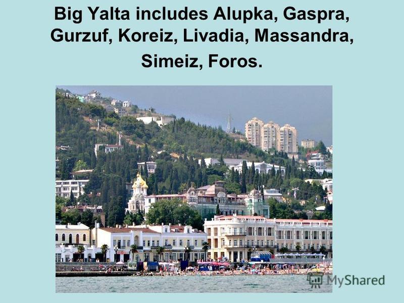 Big Yalta includes Alupka, Gaspra, Gurzuf, Koreiz, Livadia, Massandra, Simeiz, Foros.